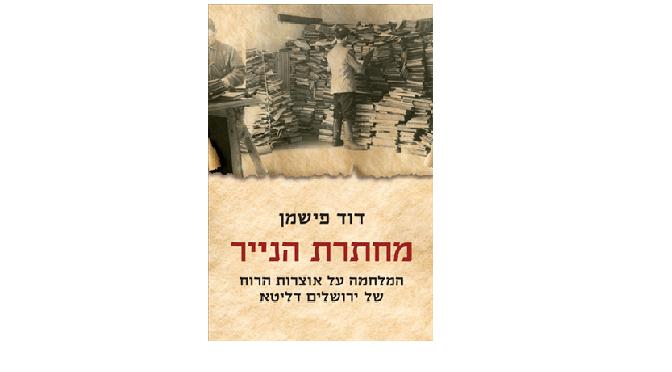 """דוד פישמן, """"מחתרת הנייר – המלחמה על אוצרות הרוח של ירושלים דליטא"""": מי ניצח"""